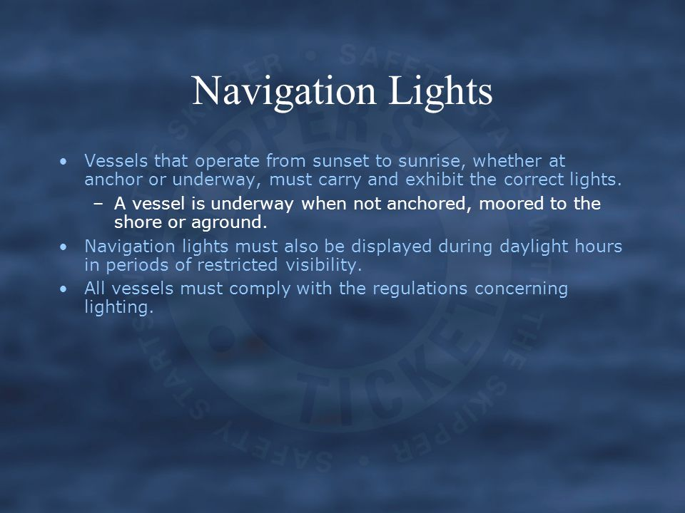 Navigation Lights Vessels that operate from sunset to sunrise, whether at anchor or underway, must carry and exhibit the correct lights.