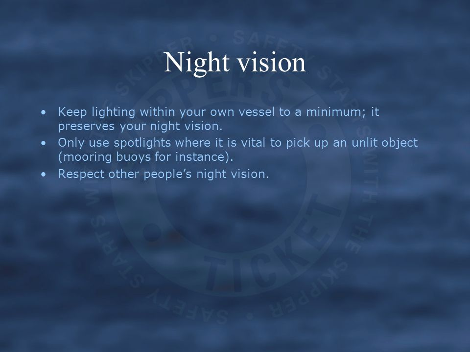 Night vision Keep lighting within your own vessel to a minimum; it preserves your night vision.