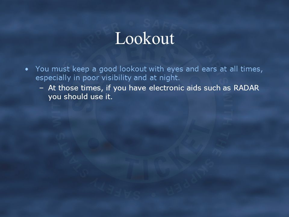 Lookout You must keep a good lookout with eyes and ears at all times, especially in poor visibility and at night.