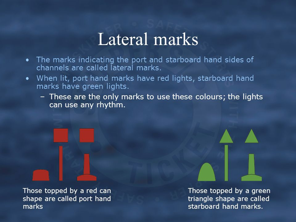 Lateral marks The marks indicating the port and starboard hand sides of channels are called lateral marks.