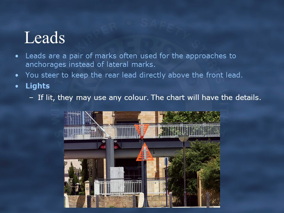 Leads Leads are a pair of marks often used for the approaches to anchorages instead of lateral marks.