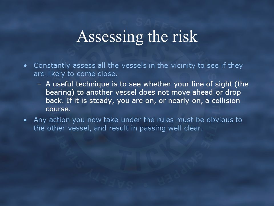 Assessing the risk Constantly assess all the vessels in the vicinity to see if they are likely to come close.