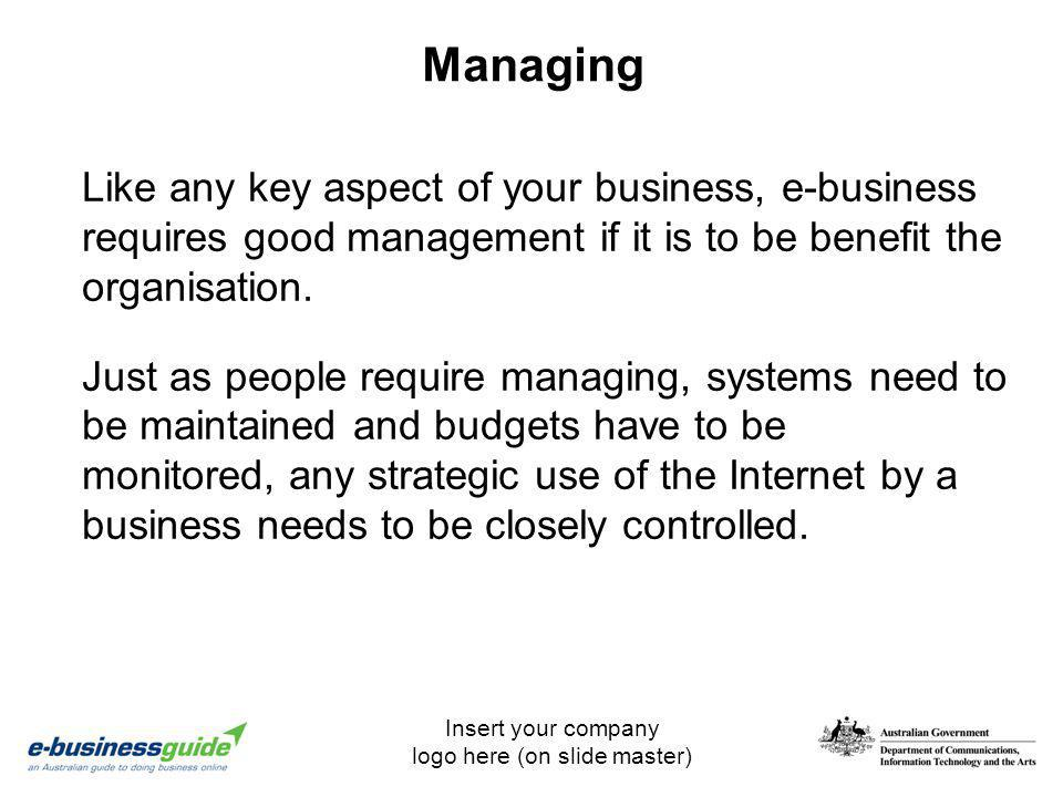 Managing Like any key aspect of your business, e-business requires good management if it is to be benefit the organisation.