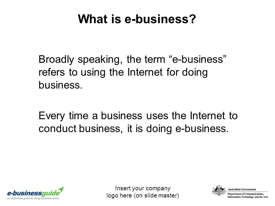 What is e-business Broadly speaking, the term e-business refers to using the Internet for doing business.