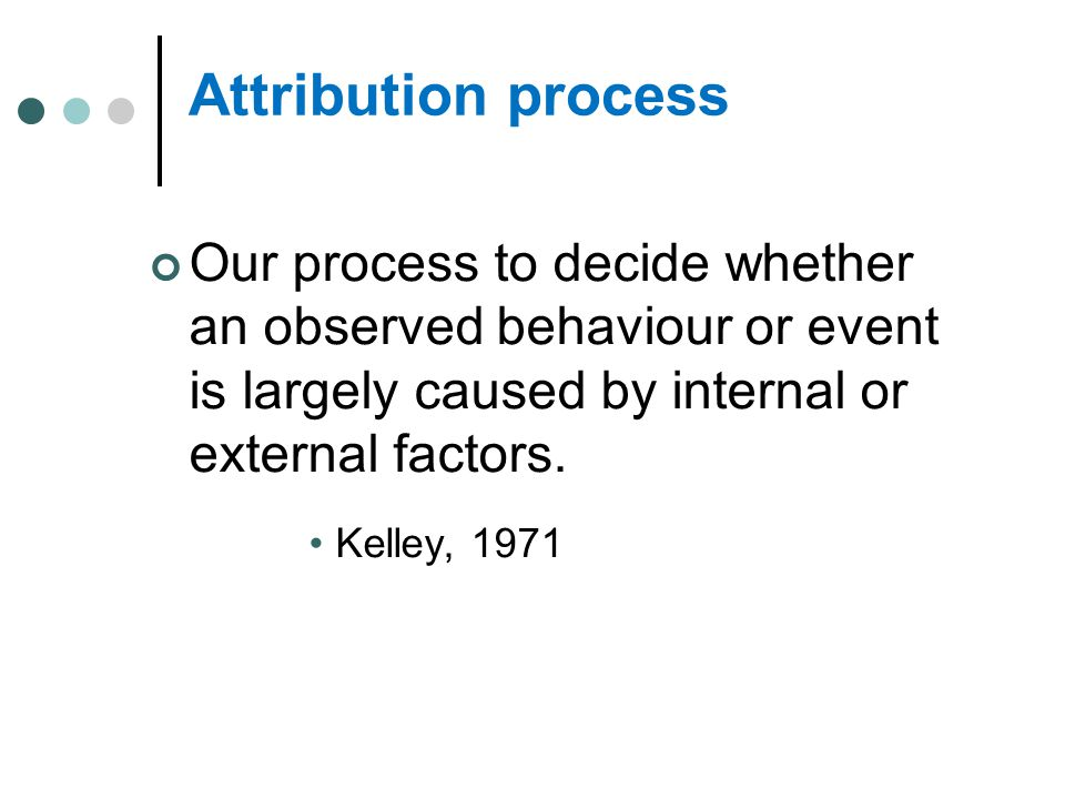 Attribution process Our process to decide whether an observed behaviour or event is largely caused by internal or external factors.