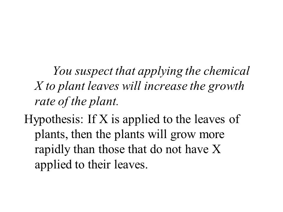 You suspect that applying the chemical X to plant leaves will increase the growth rate of the plant.