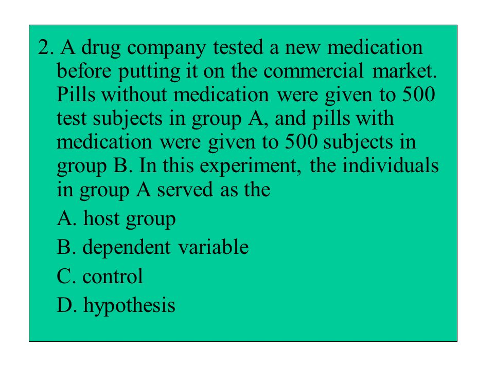 2. A drug company tested a new medication before putting it on the commercial market. Pills without medication were given to 500 test subjects in group A, and pills with medication were given to 500 subjects in group B. In this experiment, the individuals in group A served as the
