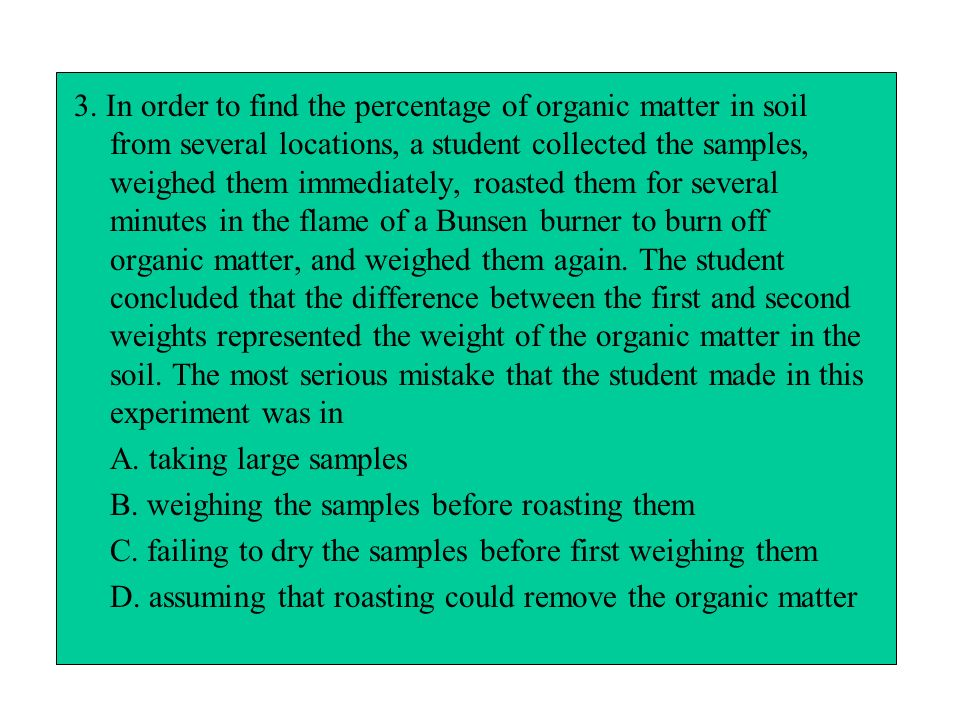 3. In order to find the percentage of organic matter in soil from several locations, a student collected the samples, weighed them immediately, roasted them for several minutes in the flame of a Bunsen burner to burn off organic matter, and weighed them again. The student concluded that the difference between the first and second weights represented the weight of the organic matter in the soil. The most serious mistake that the student made in this experiment was in