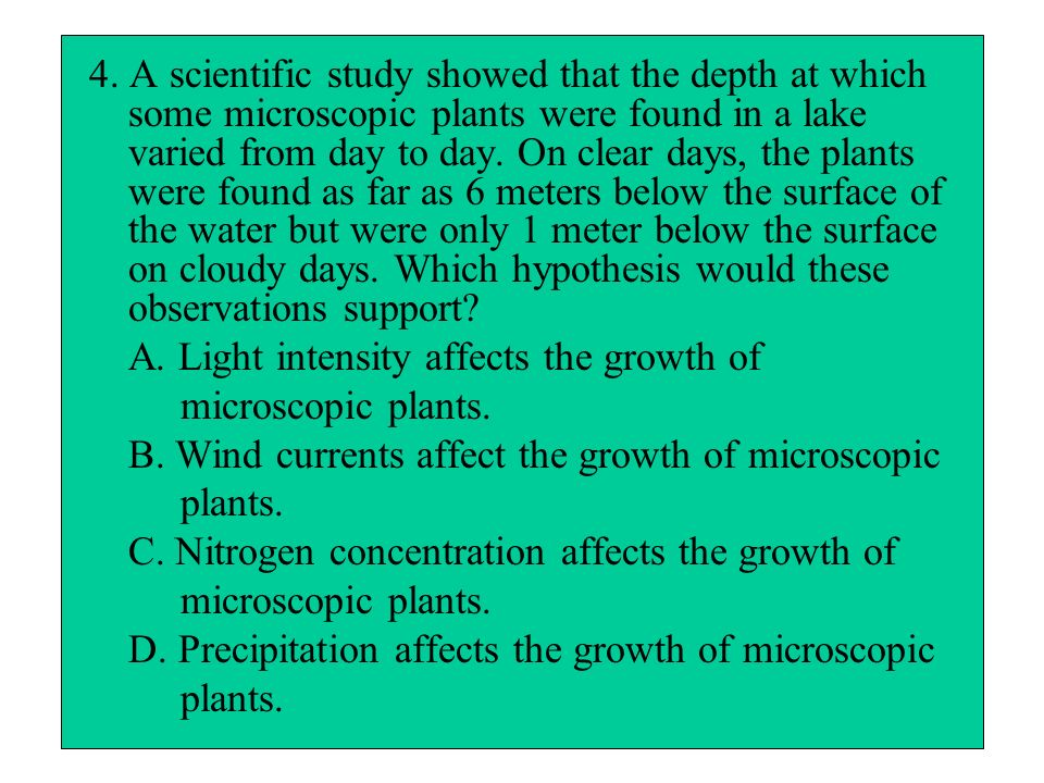 4. A scientific study showed that the depth at which some microscopic plants were found in a lake varied from day to day. On clear days, the plants were found as far as 6 meters below the surface of the water but were only 1 meter below the surface on cloudy days. Which hypothesis would these observations support