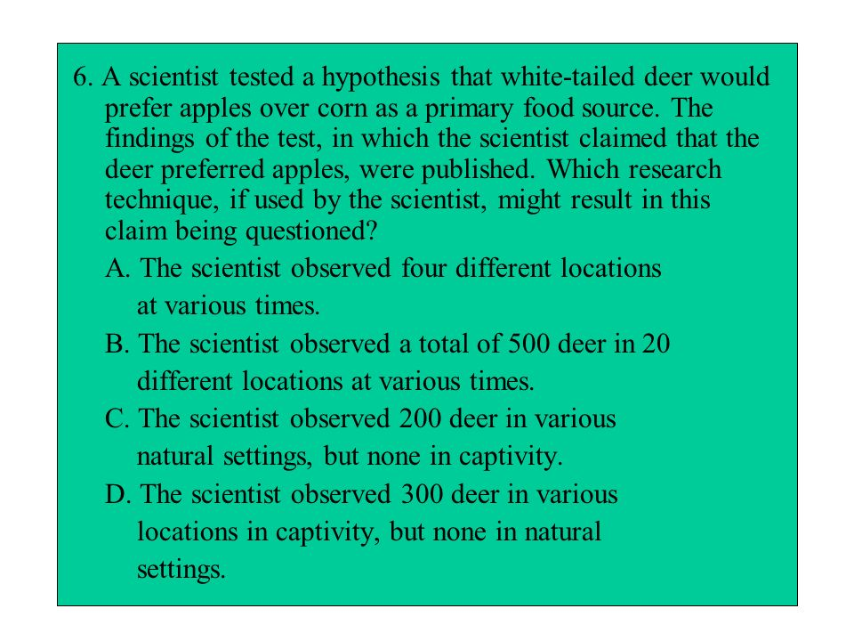 6. A scientist tested a hypothesis that white-tailed deer would prefer apples over corn as a primary food source. The findings of the test, in which the scientist claimed that the deer preferred apples, were published. Which research technique, if used by the scientist, might result in this claim being questioned