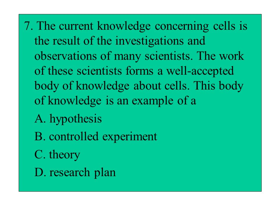 7. The current knowledge concerning cells is the result of the investigations and observations of many scientists. The work of these scientists forms a well-accepted body of knowledge about cells. This body of knowledge is an example of a