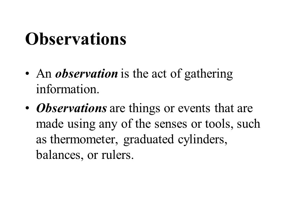 Observations An observation is the act of gathering information.