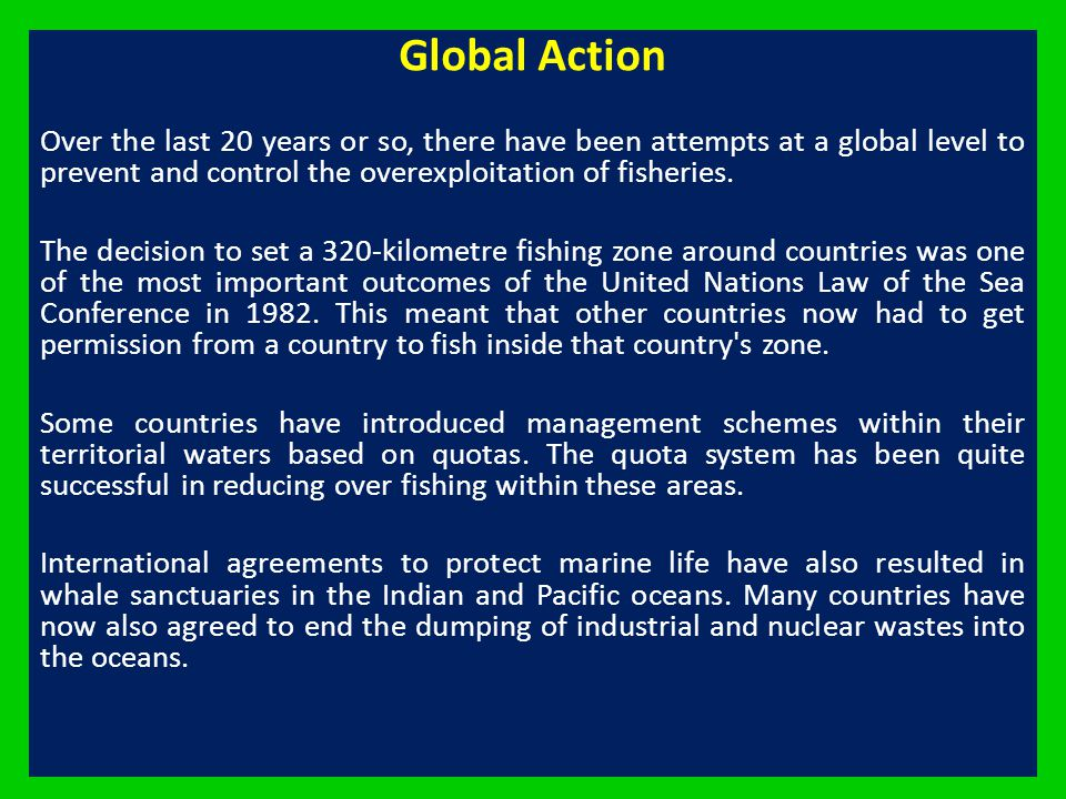 Global Action Over the last 20 years or so, there have been attempts at a global level to prevent and control the overexploitation of fisheries.