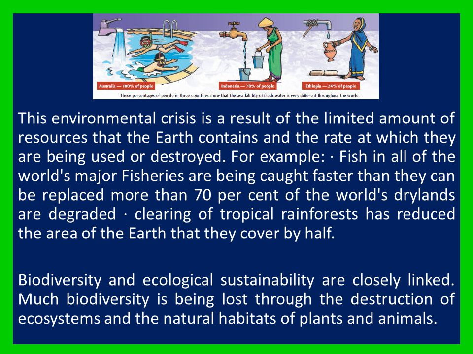 This environmental crisis is a result of the limited amount of resources that the Earth contains and the rate at which they are being used or destroyed. For example: · Fish in all of the world s major Fisheries are being caught faster than they can be replaced more than 70 per cent of the world s drylands are degraded · clearing of tropical rainforests has reduced the area of the Earth that they cover by half.