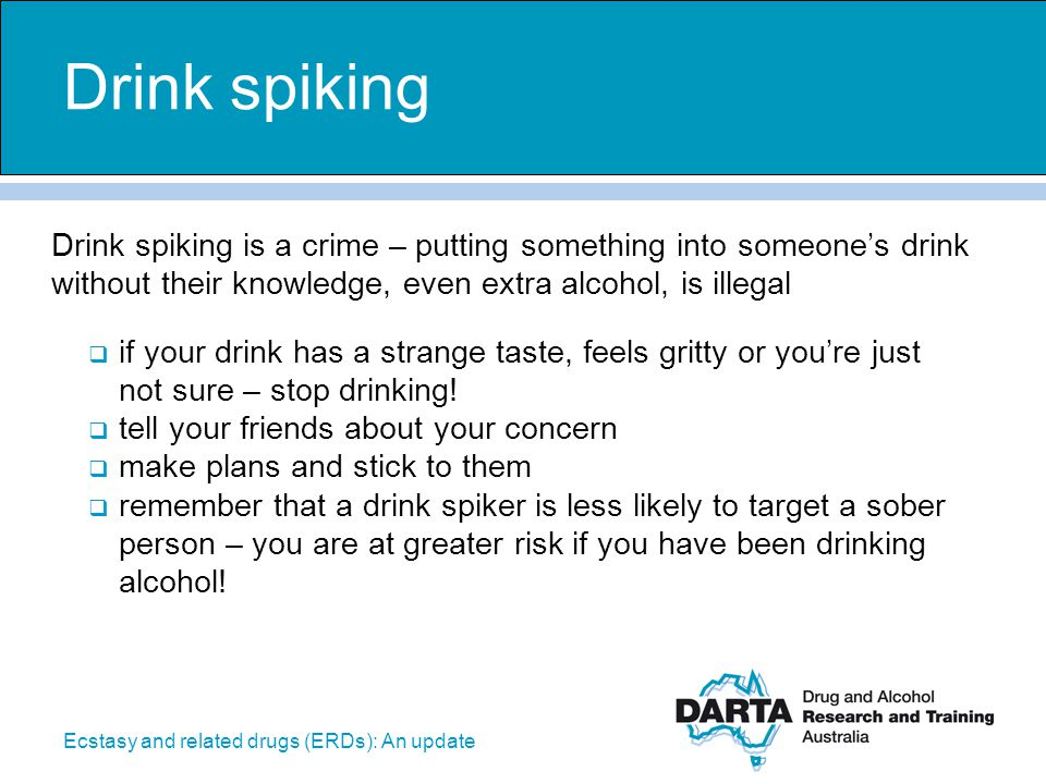 Drink spiking Drink spiking is a crime – putting something into someone's drink without their knowledge, even extra alcohol, is illegal.