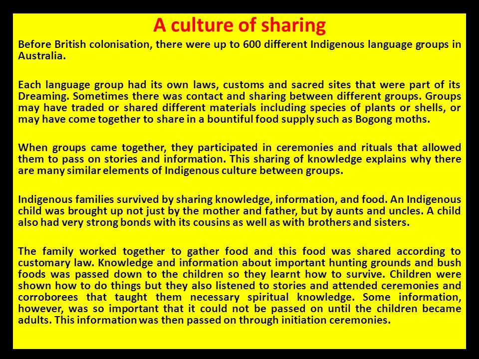 A culture of sharing Before British colonisation, there were up to 600 different Indigenous language groups in Australia.