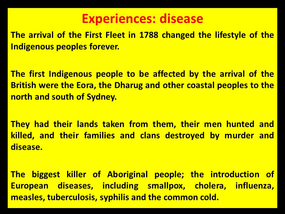 Experiences: disease The arrival of the First Fleet in 1788 changed the lifestyle of the Indigenous peoples forever.