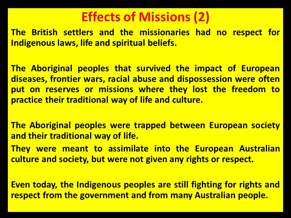 Effects of Missions (2) The British settlers and the missionaries had no respect for Indigenous laws, life and spiritual beliefs.