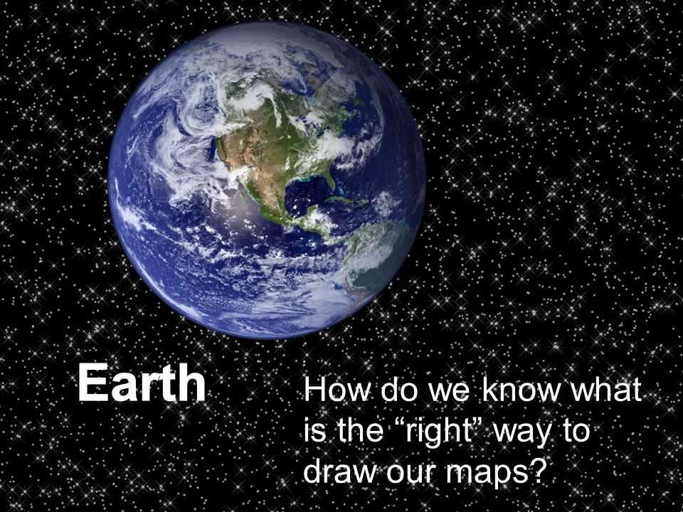 Earth How do we know what is the right way to draw our maps