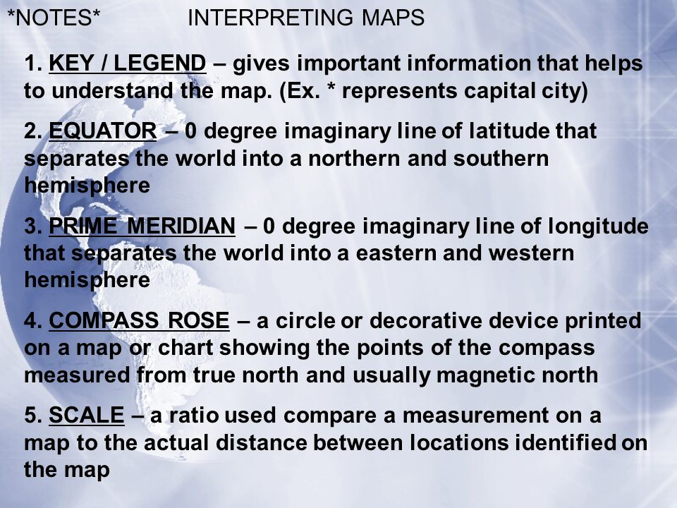 *NOTES* INTERPRETING MAPS. 1. KEY / LEGEND – gives important information that helps to understand the map. (Ex. * represents capital city)