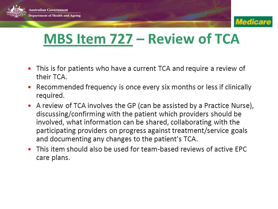 MBS Item 727 – Review of TCA This is for patients who have a current TCA and require a review of their TCA.