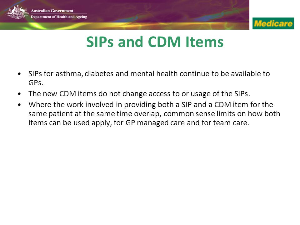 SIPs and CDM Items SIPs for asthma, diabetes and mental health continue to be available to GPs.