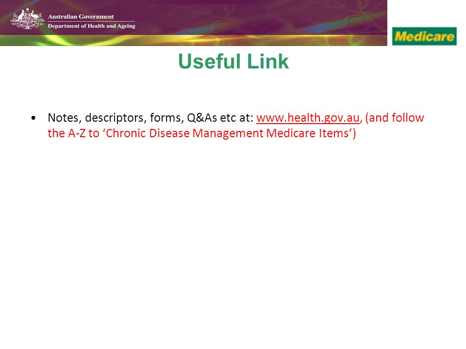 Useful Link Notes, descriptors, forms, Q&As etc at: www.health.gov.au, (and follow the A-Z to 'Chronic Disease Management Medicare Items')