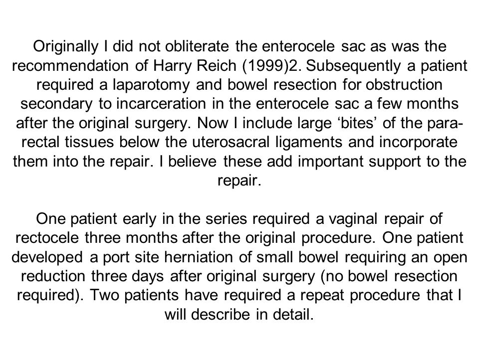 Originally I did not obliterate the enterocele sac as was the recommendation of Harry Reich (1999)2.