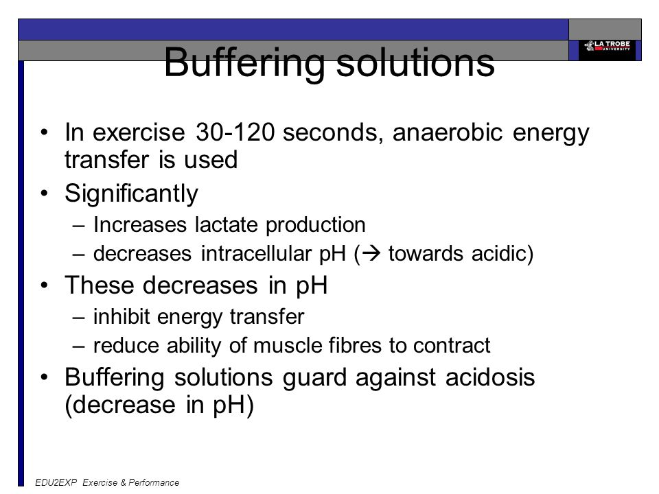 Buffering solutions In exercise 30-120 seconds, anaerobic energy transfer is used. Significantly. Increases lactate production.