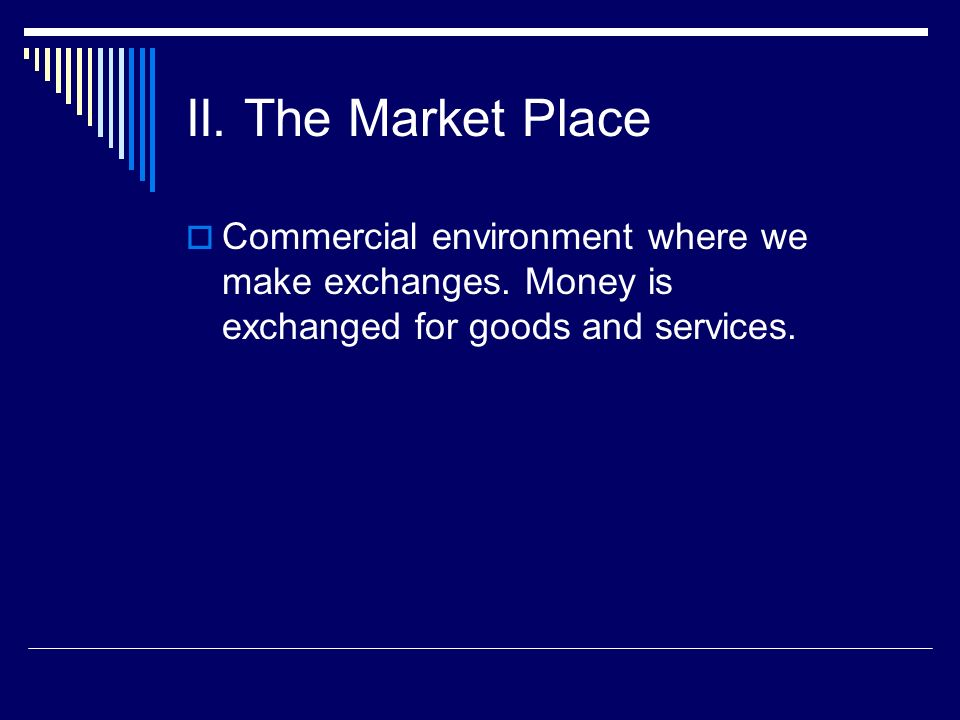 II. The Market Place Commercial environment where we make exchanges.