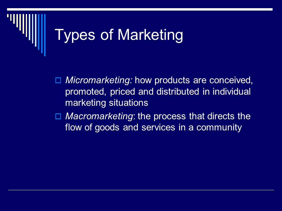 Types of Marketing Micromarketing: how products are conceived, promoted, priced and distributed in individual marketing situations.