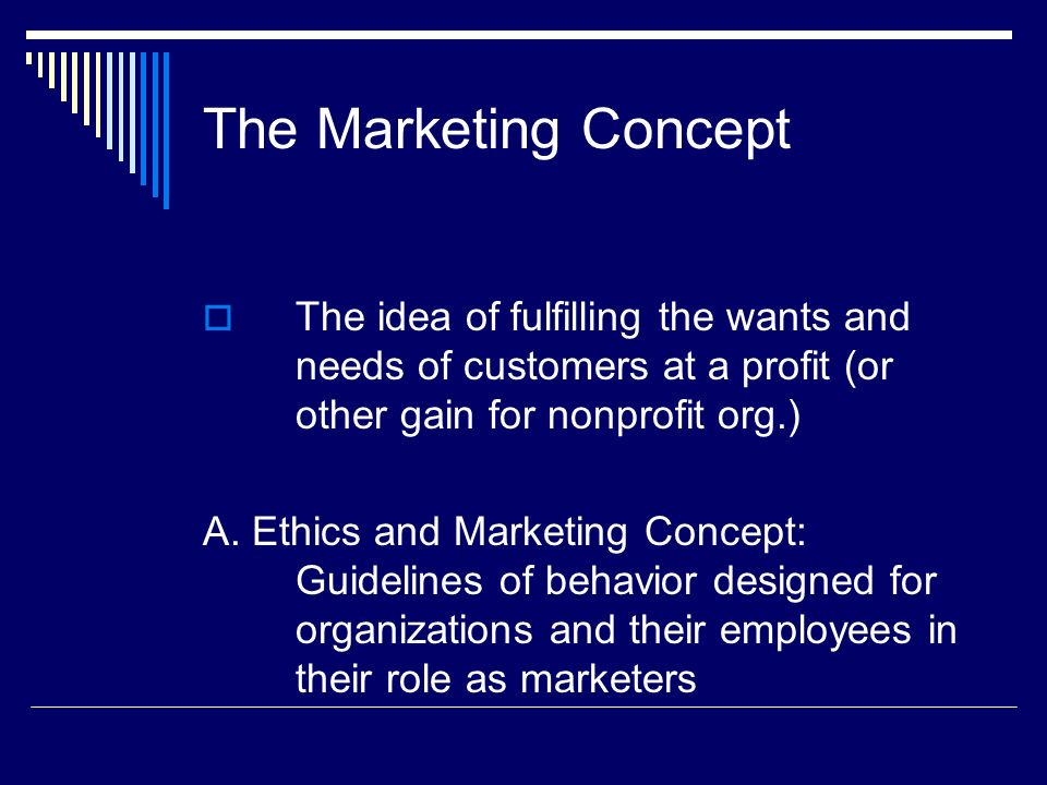 The Marketing Concept The idea of fulfilling the wants and needs of customers at a profit (or other gain for nonprofit org.)
