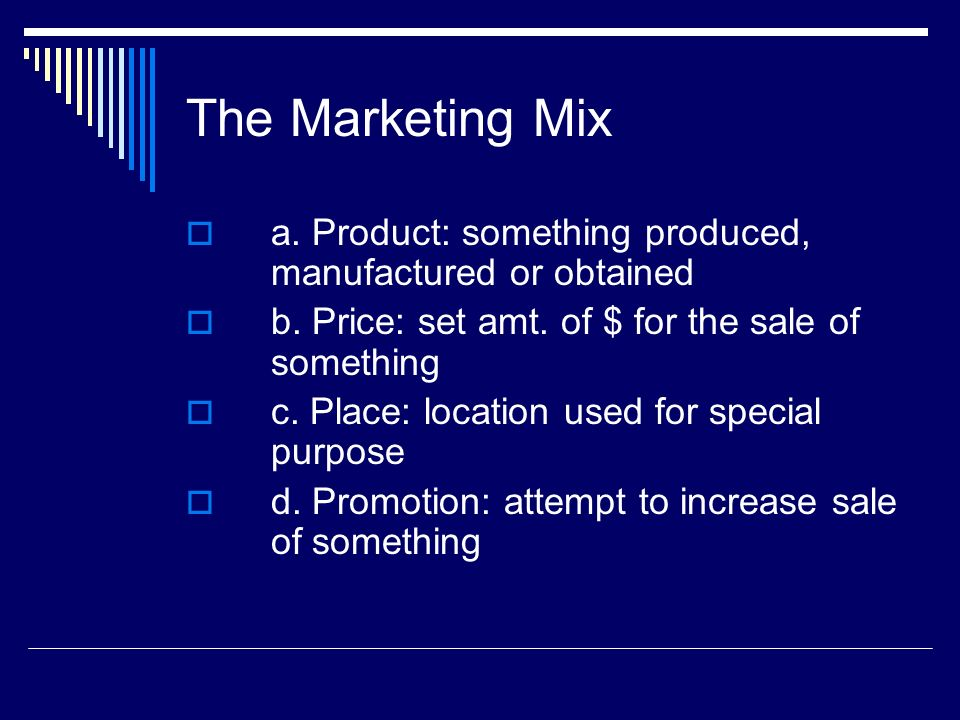 The Marketing Mix a. Product: something produced, manufactured or obtained. b. Price: set amt. of $ for the sale of something.