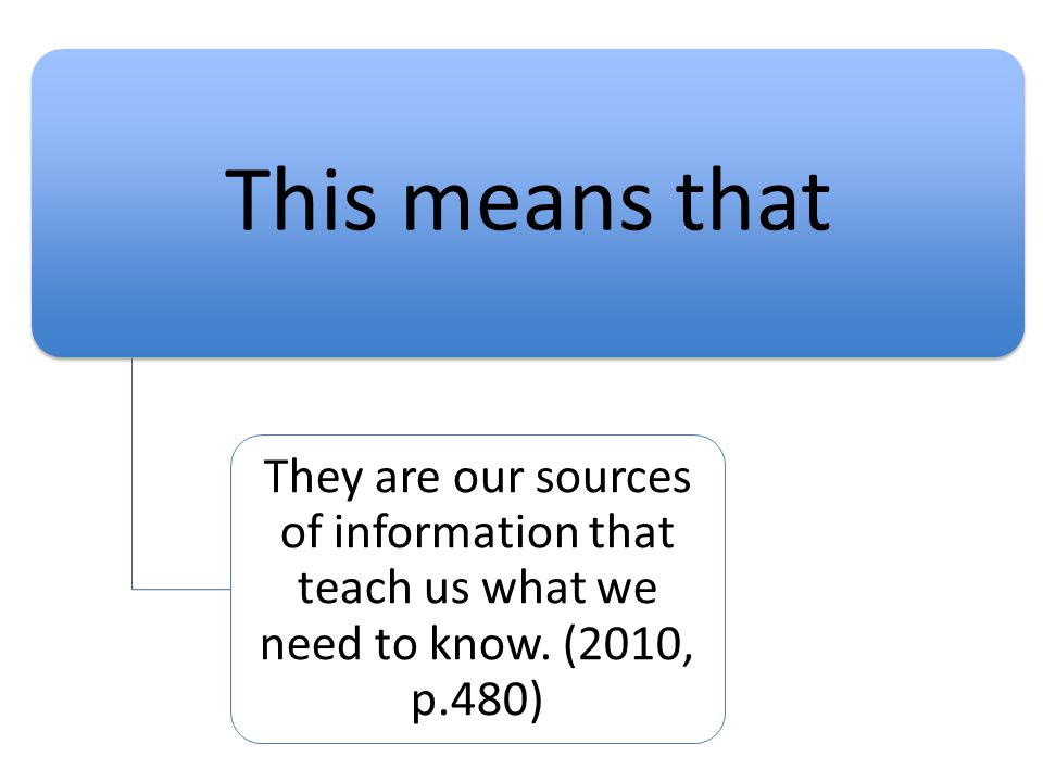 This means that They are our sources of information that teach us what we need to know.