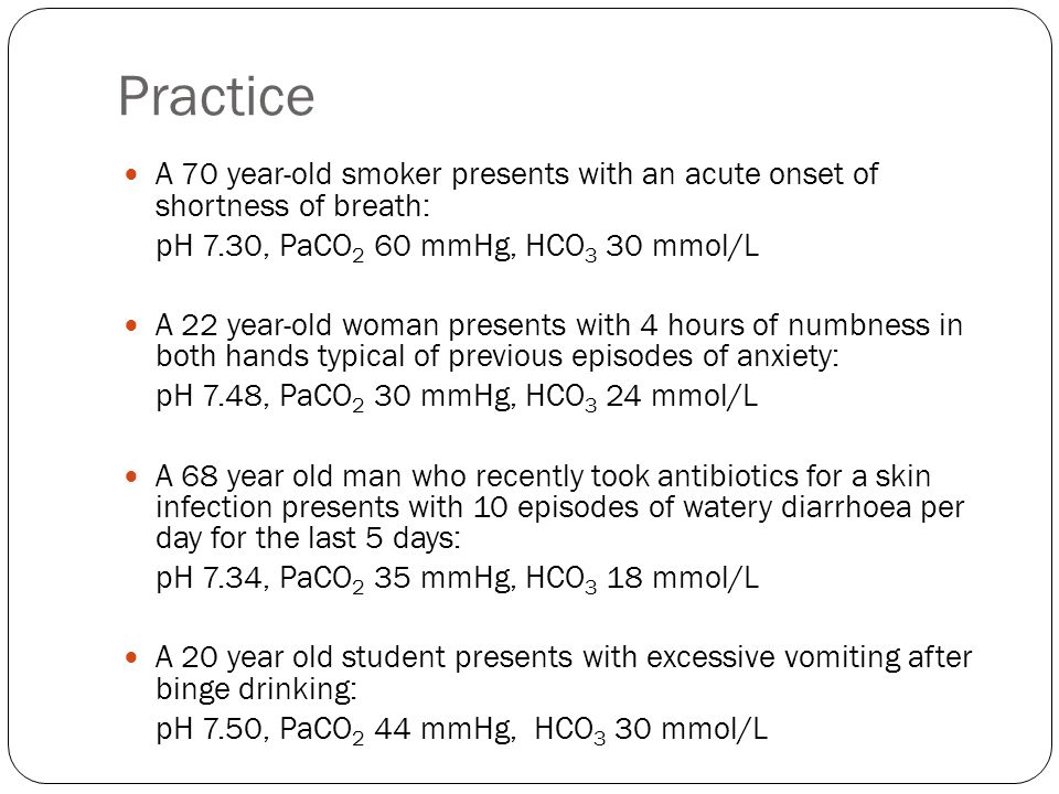 Practice A 70 year-old smoker presents with an acute onset of shortness of breath: pH 7.30, PaCO2 60 mmHg, HCO3 30 mmol/L.