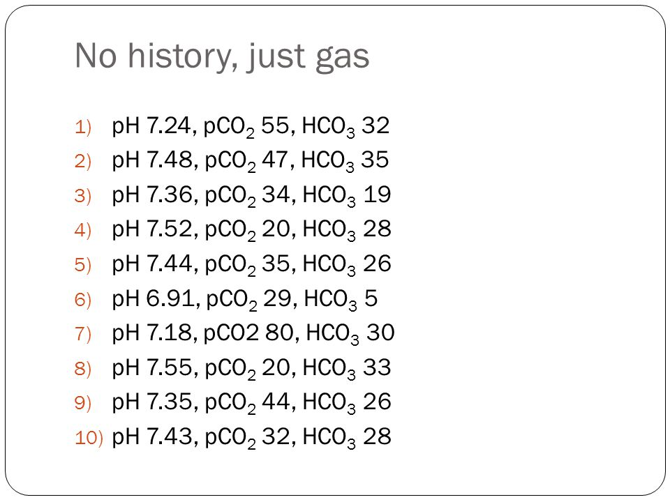 No history, just gas pH 7.24, pCO2 55, HCO3 32