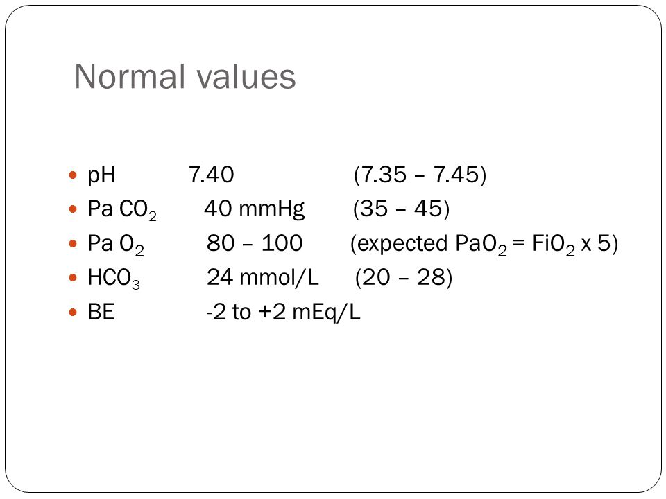 Normal values pH 7.40 (7.35 – 7.45) Pa CO2 40 mmHg (35 – 45)