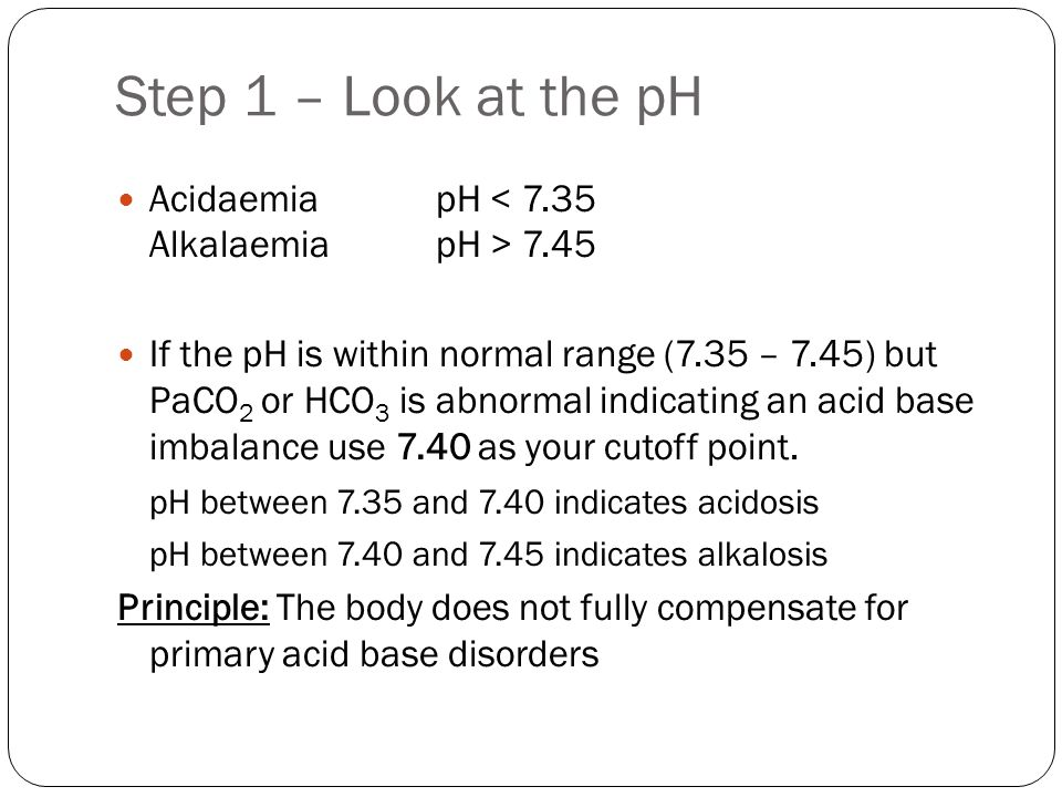 Step 1 – Look at the pH Acidaemia pH < 7.35 Alkalaemia pH > 7.45