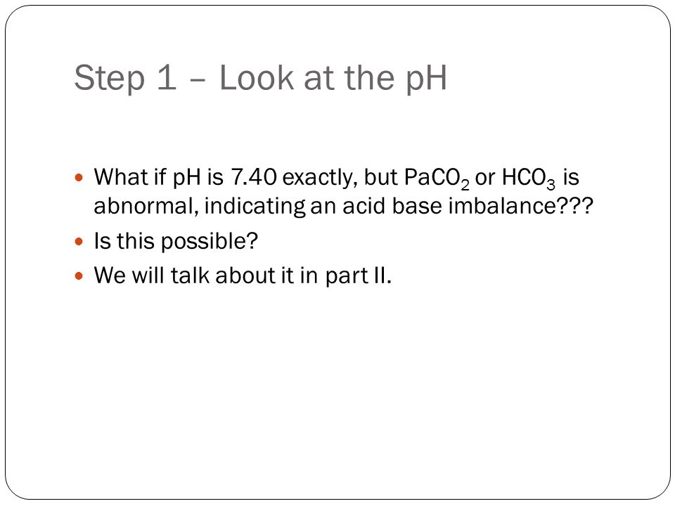 Step 1 – Look at the pH What if pH is 7.40 exactly, but PaCO2 or HCO3 is abnormal, indicating an acid base imbalance