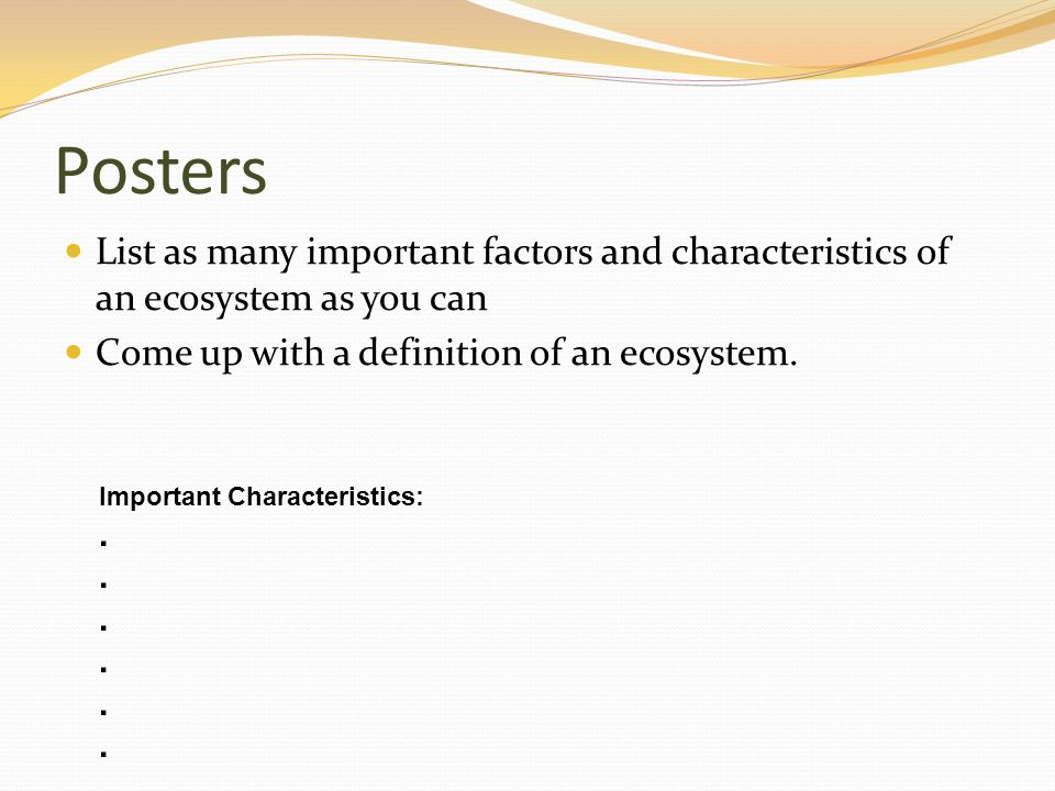 Posters List as many important factors and characteristics of an ecosystem as you can. Come up with a definition of an ecosystem.