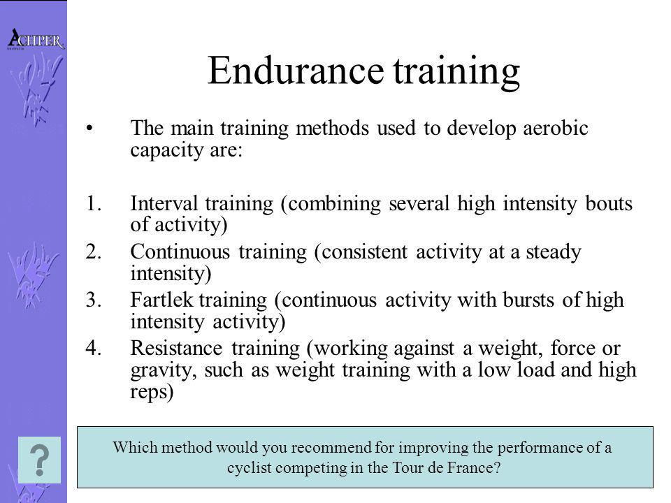 Endurance training The main training methods used to develop aerobic capacity are: