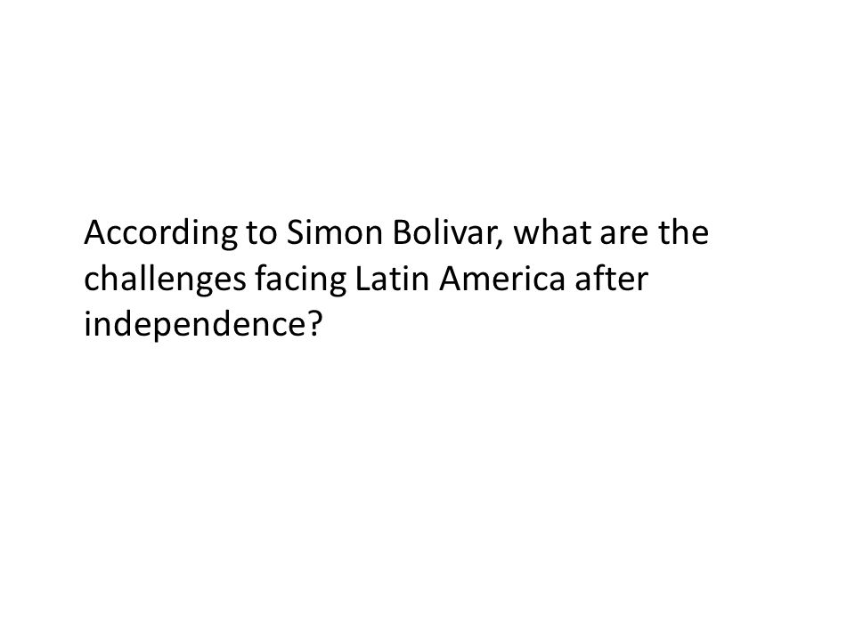According to Simon Bolivar, what are the challenges facing Latin America after independence