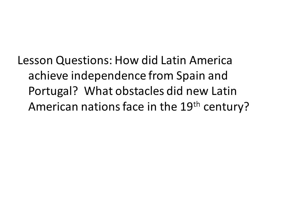 Lesson Questions: How did Latin America achieve independence from Spain and Portugal.