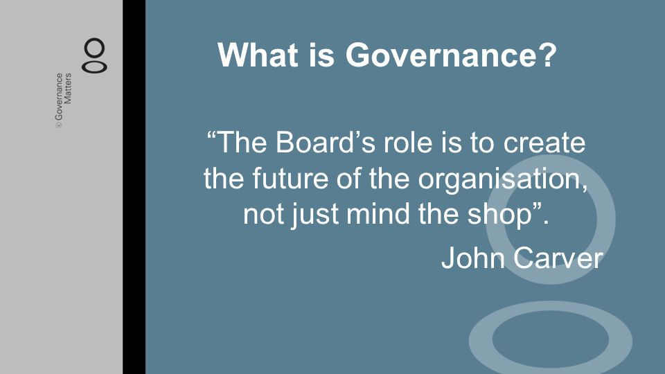 What is Governance The Board's role is to create the future of the organisation, not just mind the shop .