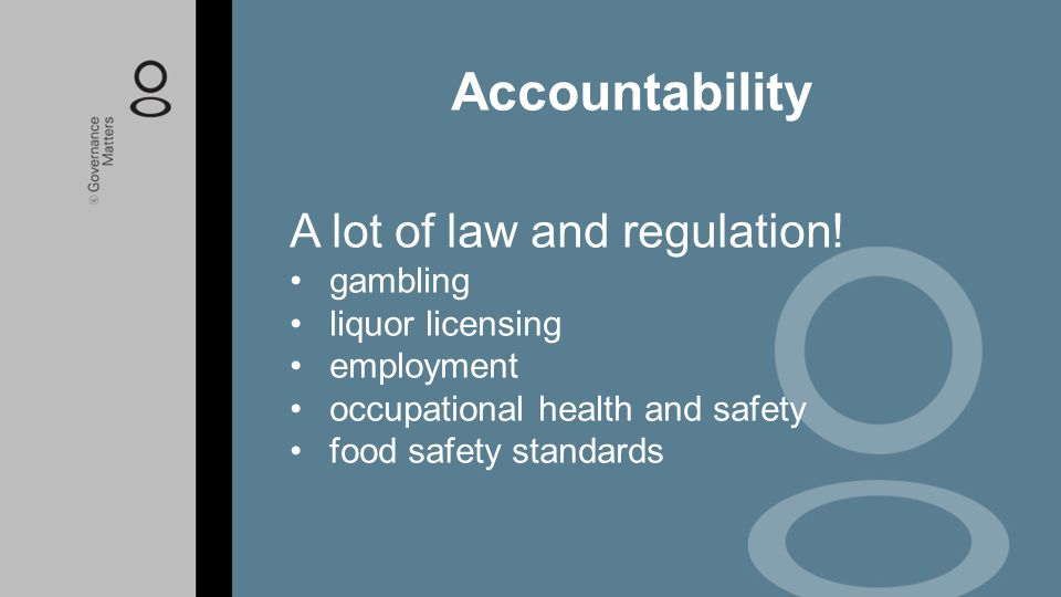 Accountability A lot of law and regulation! gambling liquor licensing