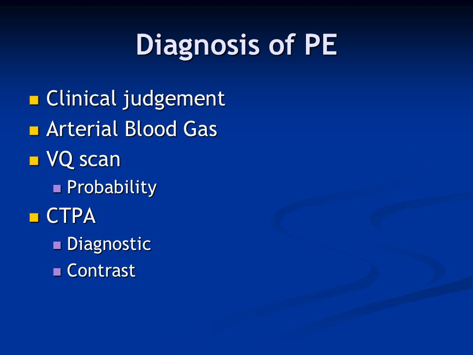 Diagnosis of PE Clinical judgement Arterial Blood Gas VQ scan CTPA