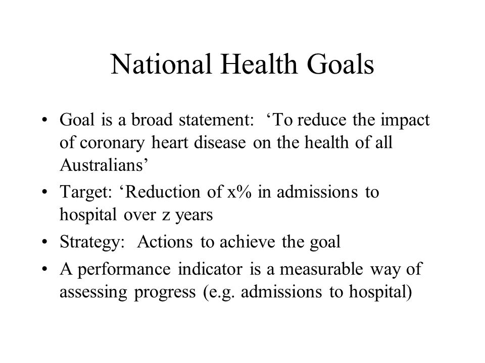 National Health Goals Goal is a broad statement: 'To reduce the impact of coronary heart disease on the health of all Australians'