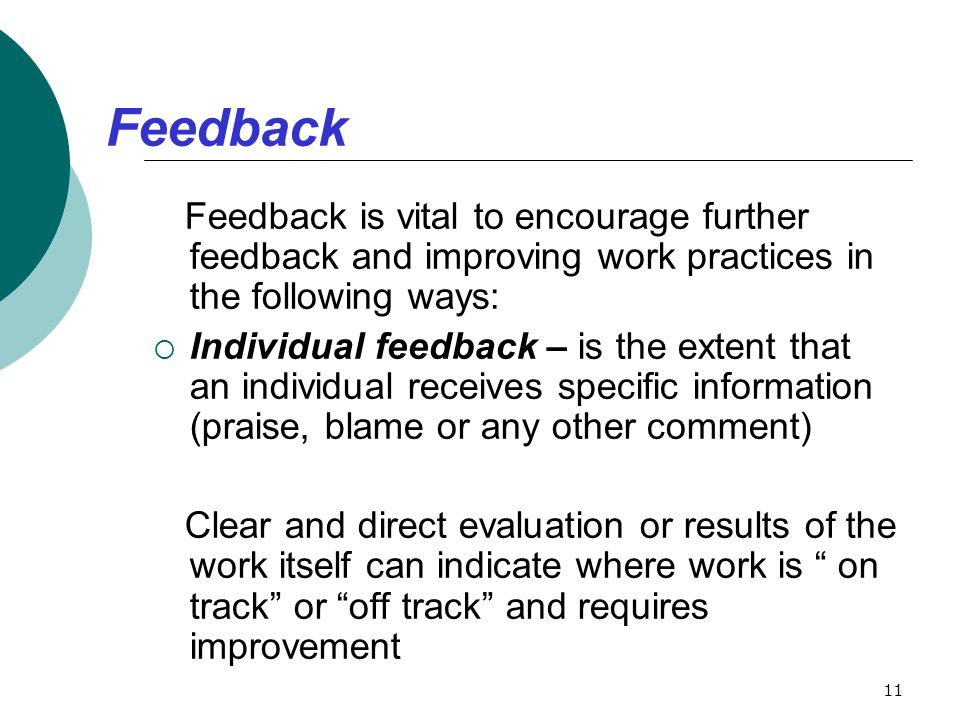 Feedback Feedback is vital to encourage further feedback and improving work practices in the following ways: