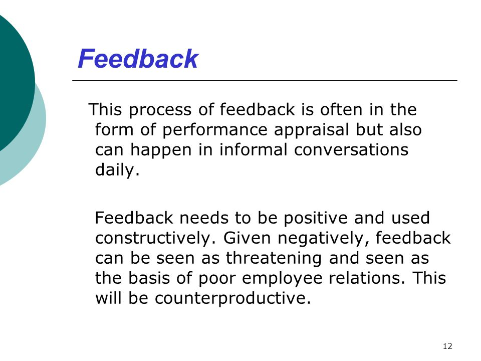 Feedback This process of feedback is often in the form of performance appraisal but also can happen in informal conversations daily.