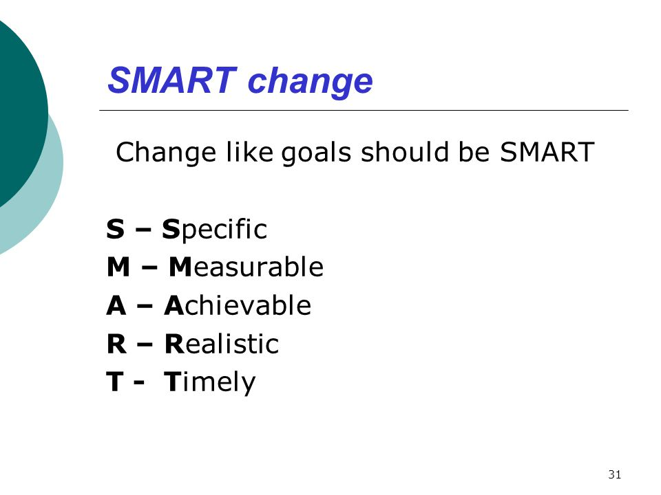 SMART change Change like goals should be SMART S – Specific